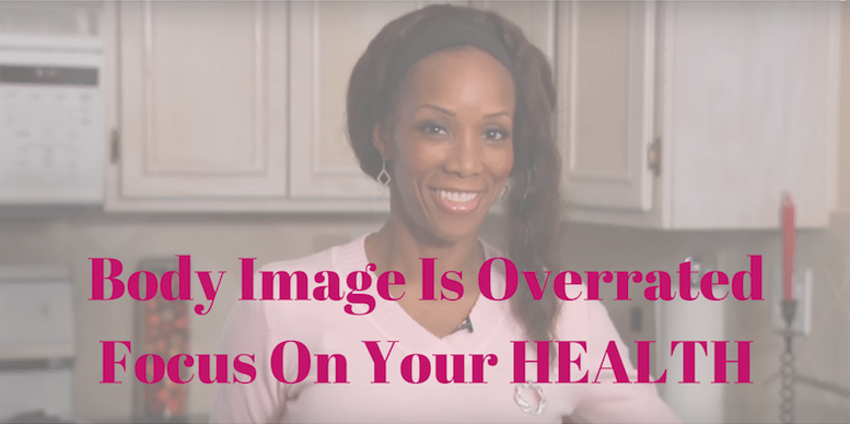 Body Image Is Overrated - Your Health Is The Foundation To Focus On